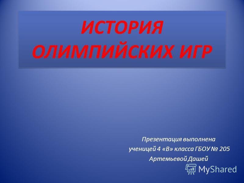 ИСТОРИЯ ОЛИМПИЙСКИХ ИГР Презентация выполнена ученицей 4 «В» класса ГБОУ 205 Артемьевой Дашей