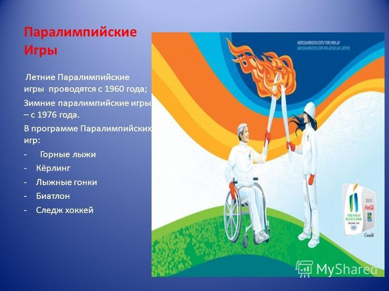 Паралимпийские Игры Летние Паралимпийские игры проводятся с 1960 года; Зимние параолимпийские игры – с 1976 года. В программе Паралимпийских игр: - Горные лыжи -Кёрлинг -Лыжные гонки -Биатлон -Следж хоккей