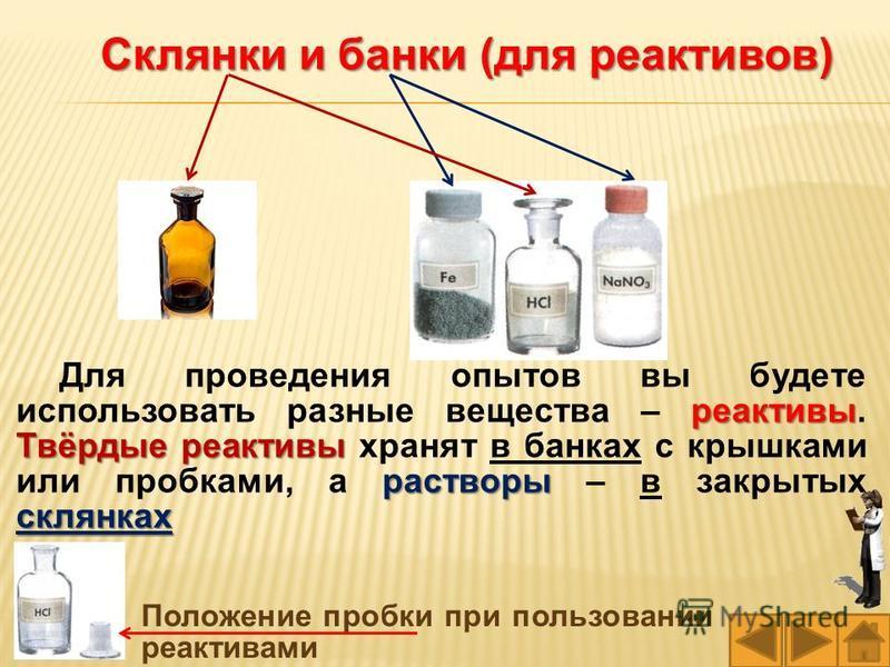 Склянки и банки (для реактивов) Положение пробки при пользовании реактивами реактивы Твёрдые реактивы растворы склянках Для проведения опытов вы будете использовать разные вещества – реактивы. Твёрдые реактивы хранят в банках с крышками или пробками,
