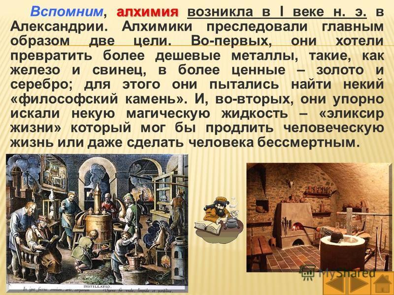 алхимия Вспомним, алхимия возникла в I веке н. э. в Александрии. Алхимики преследовали главным образом две цели. Во-первых, они хотели превратить более дешевые металлы, такие, как железо и свинец, в более ценные – золото и серебро; для этого они пыта