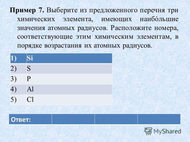 Пример 7. Выберите из предложенного перечня три химических элемента, имеющих наибóльшие значения атомных радиусов. Расположите номера, соответствующие этим химическим элементам, в порядке возрастания их атомных радиусов. 1)Si 2)S 3)P 4)Al 5)Cl Ответ: