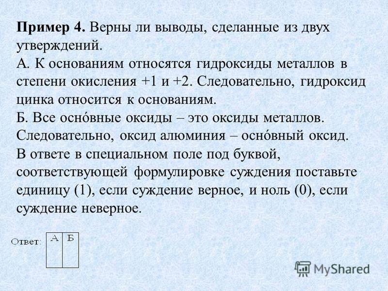Пример 4. Верны ли выводы, сделанные из двух утверждений. А. К основаниям относятся гидроксиды металлов в степени окисления +1 и +2. Следовательно, гидроксид цинка относится к основаниям. Б. Все основные оксиды – это оксиды металлов. Следовательно, о