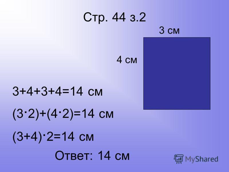 Стр. 44 з.2 3 см 4 см 3+4+3+4=14 см (3 2)+(4 2)=14 см (3+4) 2=14 см Ответ: 14 см