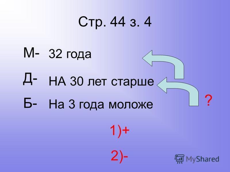 Стр. 44 з. 4 М- Д- Б- 32 года НА 30 лет старше На 3 года моложе ? 1)+ 2)-