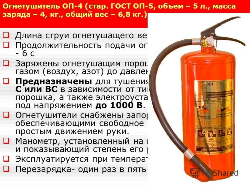 Огнетушитель ОП-4 (стар. ГОСТ ОП-5, объем – 5 л., масса заряда – 4, кг., общий вес – 6,8 кг.) Длина струи огнетушащего вещества - 3,5 м, Продолжительность подачи огнетушащего вещества - 6 с Заряжены огнетушащим порошком и закачаны газом (воздух, азот