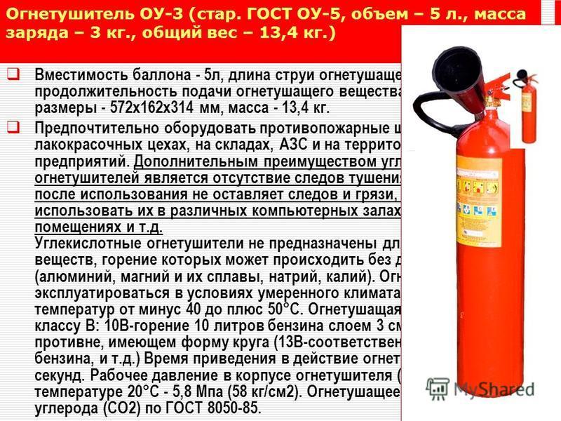 Огнетушитель ОУ-3 (стар. ГОСТ ОУ-5, объем – 5 л., масса заряда – 3 кг., общий вес – 13,4 кг.) Вместимость баллона - 5 л, длина струи огнетушащего вещества - 3 м, продолжительность подачи огнетушащего вещества - 10 с, габаритные размеры - 572 х 162 х