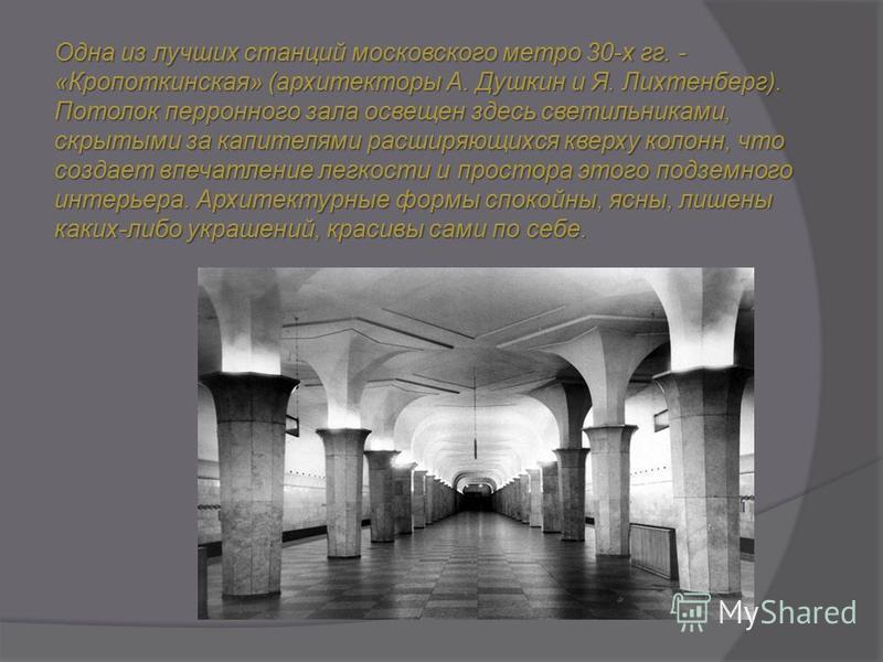 Одна из лучших станций московского метро 30-х гг. - «Кропоткинская» (архитекторы А. Душкин и Я. Лихтенберг). Потолок перронного зала освещен здесь светильниками, скрытыми за капителями расширяющихся кверху колонн, что создает впечатление легкости и п