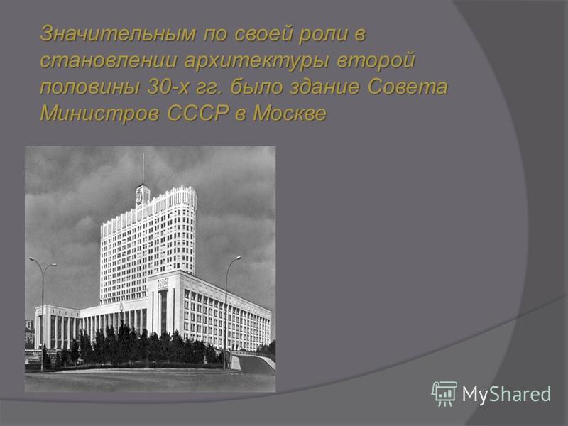 Значительным по своей роли в становлении архитектуры второй половины 30-х гг. было здание Совета Министров СССР в Москве