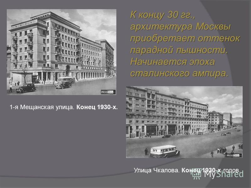 К концу 30 гг., архитектура Москвы приобретает оттенок парадной пышности. Начинается эпоха сталинского ампира. Улица Чкалова. Конец 1930-х годов. 1-я Мещанская улица. Конец 1930-х.