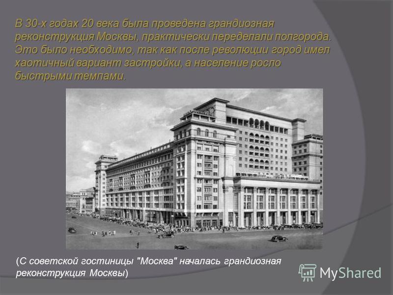 В 30-х годах 20 века была проведена грандиозная реконструкция Москвы, практически переделали полгорода. Это было необходимо, так как после революции город имел хаотичный вариант застройки, а население росло быстрыми темпами. (С советской гостиницы