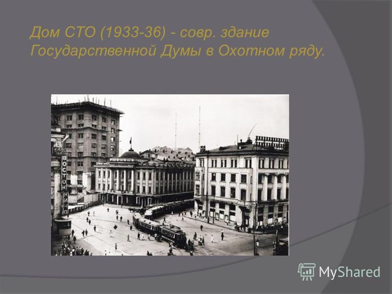 Дом СТО (1933-36) - совр. здание Государственной Думы в Охотном ряду.