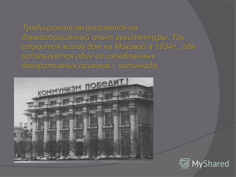 Традиционализм опирается на дореволюционный опыт архитектуры. Так строится жилой дом на Моховой в 1934 г., где используется один из излюбленных декоративных приемов – колоннада.