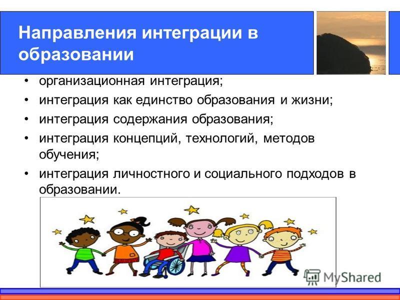 Направления интеграции в образовании организационная интеграция; интеграция как единство образования и жизни; интеграция содержания образования; интеграция концепций, технологий, методов обучения; интеграция личностного и социального подходов в образ