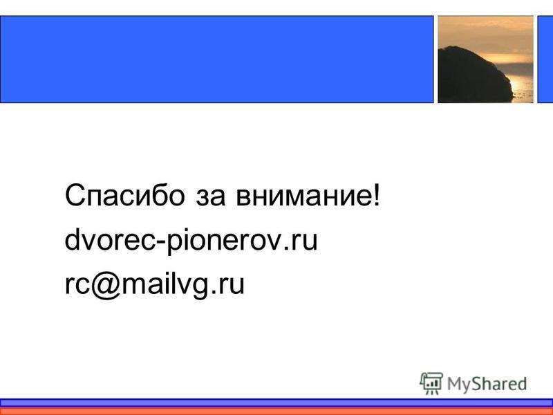 Спасибо за внимание! dvorec-pionerov.ru rc@mailvg.ru