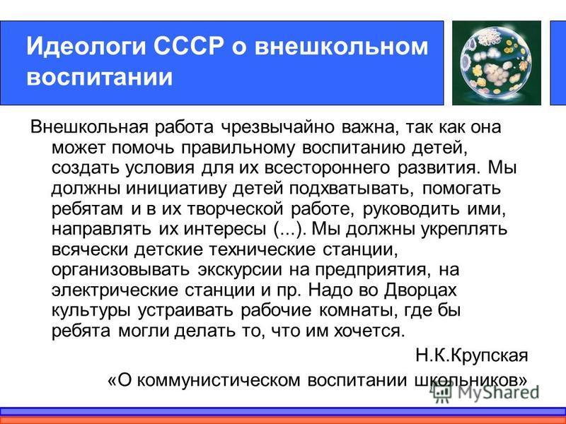 Идеологи СССР о внешкольном воспитании Внешкольная работа чрезвычайно важна, так как она может помочь правильному воспитанию детей, создать условия для их всестороннего развития. Мы должны инициативу детей подхватывать, помогать ребятам и в их творче