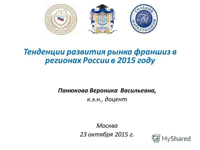 Панюкова Вероника Васильевна, к.э.н., доцент Москва 23 октября 2015 г. Тенденции развития рынка франшиз в регионах России в 2015 году