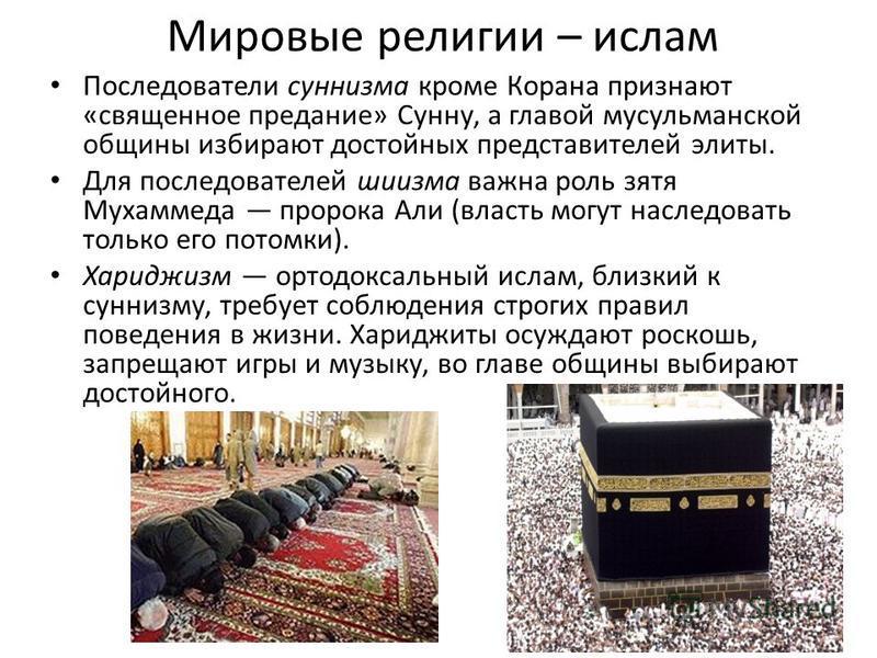 Мировые религии – ислам Последователи суннизма кроме Корана признают «священное предание» Сунну, а главой мусульманской общины избирают достойных представителей элиты. Для последователей шиизма важна роль зятя Мухаммеда пророка Али (власть могут насл