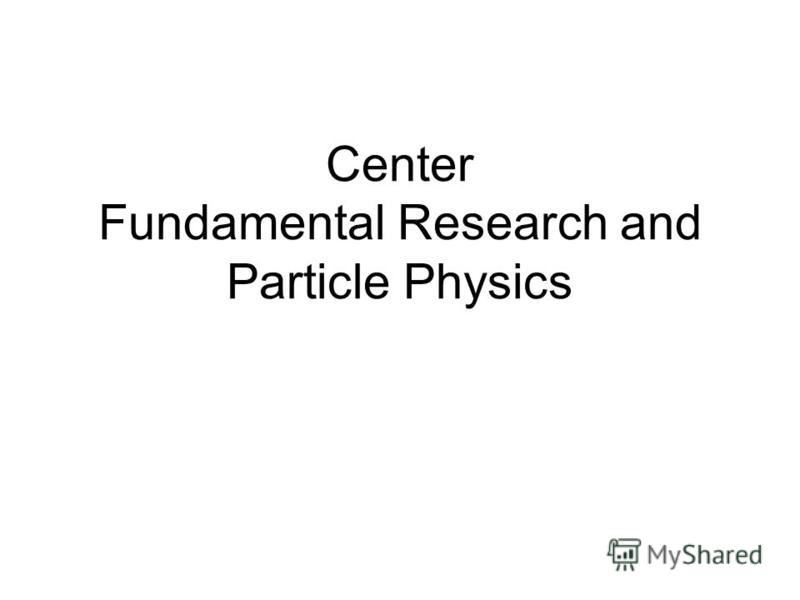 Center Fundamental Research and Particle Physics