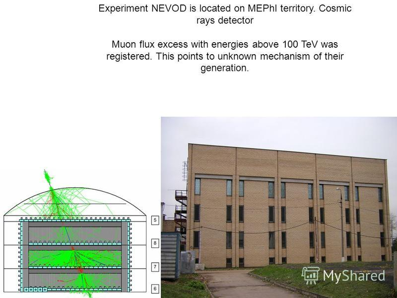Experiment NEVOD is located on MEPhI territory. Cosmic rays detector Muon flux excess with energies above 100 TeV was registered. This points to unknown mechanism of their generation.