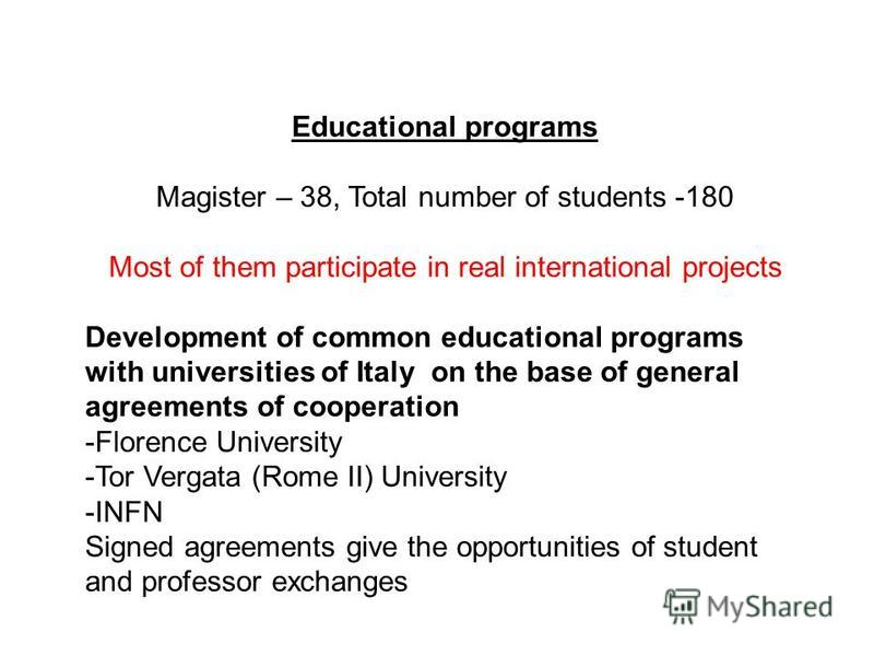 Educational programs Magister – 38, Total number of students -180 Most of them participate in real international projects Development of common educational programs with universities of Italy on the base of general agreements of cooperation -Florence