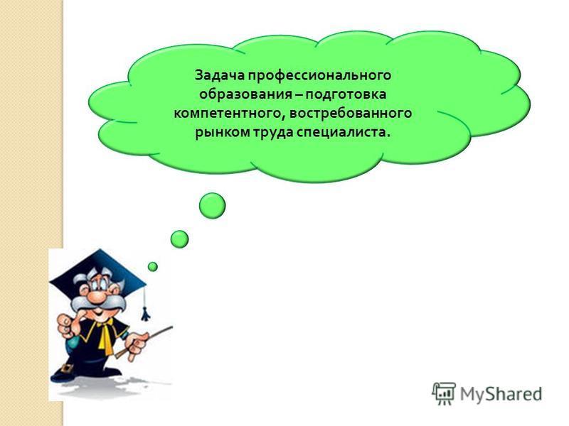 Задача профессионального образования – подготовка компетентного, востребованного рынком труда специалиста.