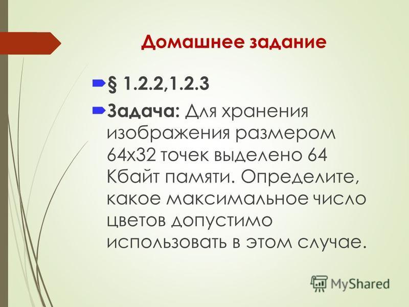 Домашнее задание § 1.2.2,1.2.3 Задача: Для хранения изображения размером 64x32 точек выделено 64 Кбайт памяти. Определите, какое максимальное число цветов допустимо использовать в этом случае.