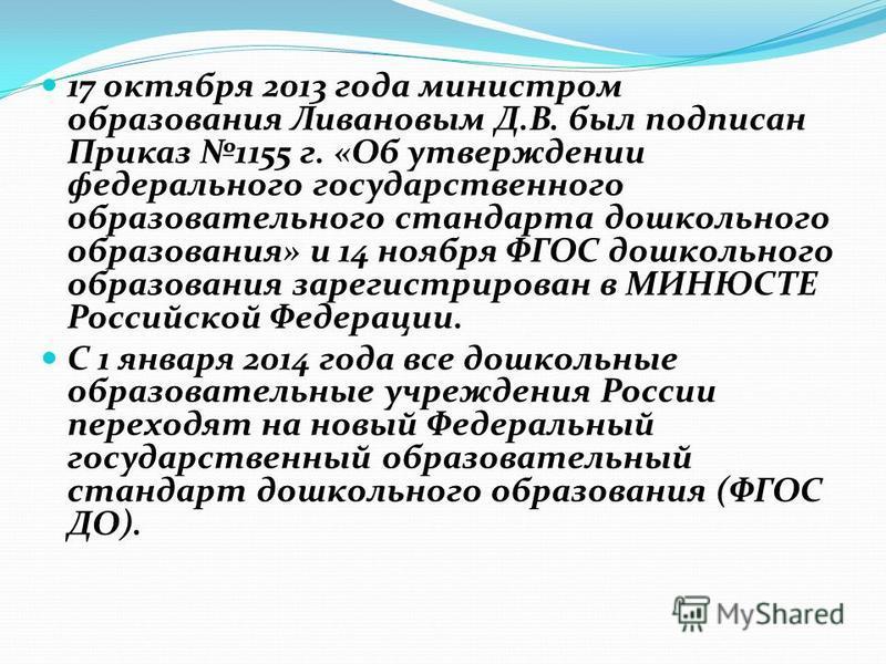 17 октября 2013 года министром образования Ливановым Д.В. был подписан Приказ 1155 г. «Об утверждении федерального государственного образовательного стандарта дошкольного образования» и 14 ноября ФГОС дошкольного образования зарегистрирован в МИНЮСТЕ