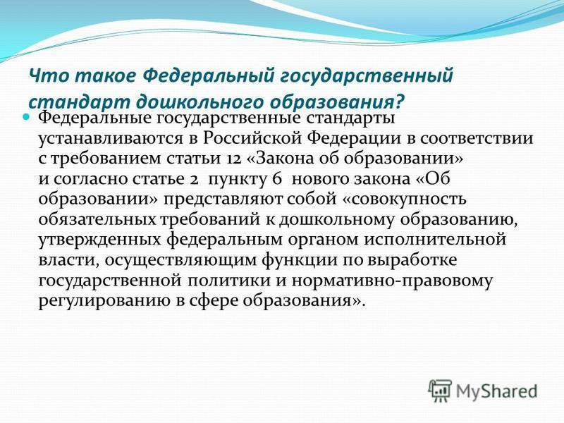Что такое Федеральный государственный стандарт дошкольного образования? Федеральные государственные стандарты устанавливаются в Российской Федерации в соответствии с требованием статьи 12 «Закона об образовании» и согласно статье 2 пункту 6 нового за