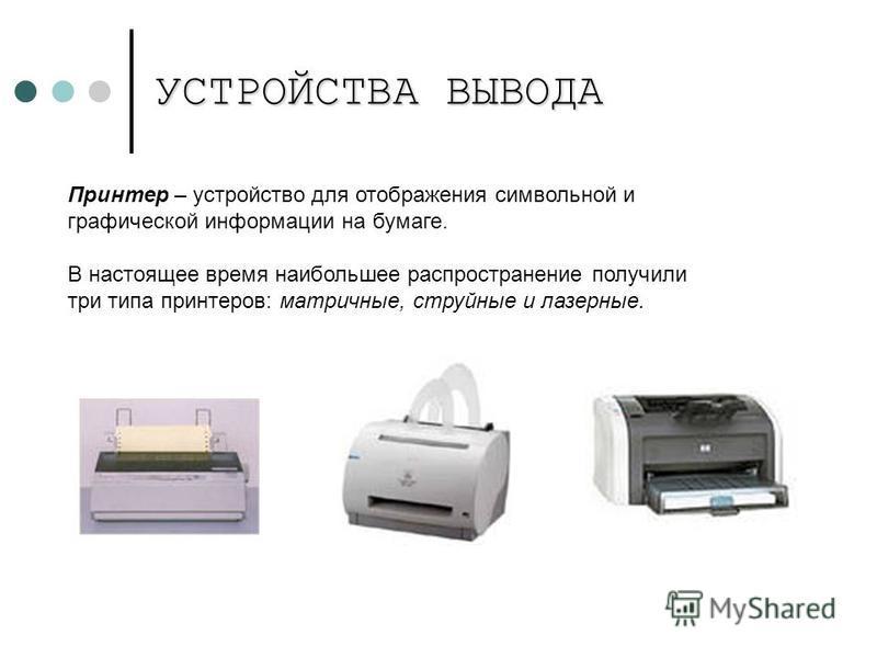 УСТРОЙСТВА ВЫВОДА Принтер – устройство для отображения символьной и графической информации на бумаге. В настоящее время наибольшее распространение получили три типа принтеров: матричные, струйные и лазерные.