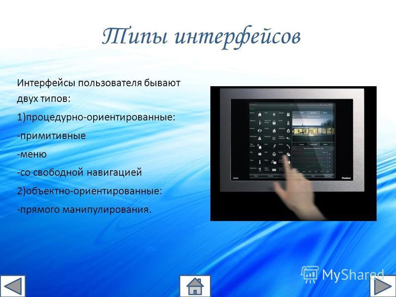 Типы интерфейсов Интерфейсы пользователя бывают двух типов: 1)процедурно-ориентированные: -примитивные -меню -со свободной навигацией 2)объектно-ориентированные: -прямого манипулирования.