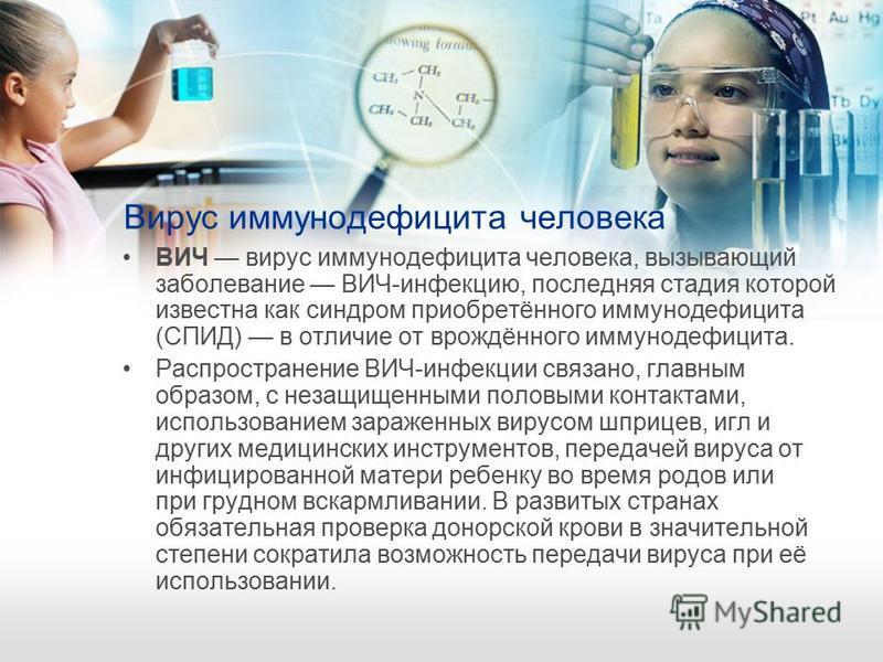 Вирус иммунодефицита человека ВИЧ вирус иммунодефицита человека, вызывающий заболевание ВИЧ-инфекцию, последняя стадия которой известна как синдром приобретённого иммунодефицита (СПИД) в отличие от врождённого иммунодефицита. Распространение ВИЧ-инфе