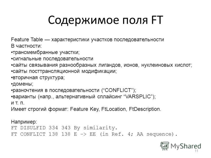 Содержимое поля FT Feature Table характеристики участков последовательности В частности: трансмембранные участки; сигнальные последовательности сайты связывания разнообразных лигандов, ионов, нуклеиновых кислот; сайты посттрансляционной модификации;