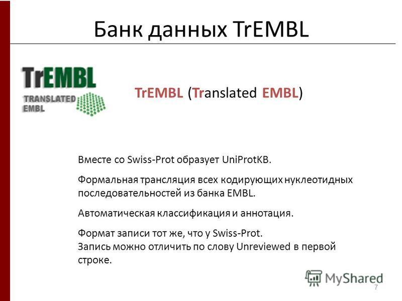 Банк данных TrEMBL Вместе со Swiss-Prot образует UniProtKB. Формальная трансляция всех кодирующих нуклеотидных последовательностей из банка EMBL. Автоматическая классификация и аннотация. Формат записи тот же, что у Swiss-Prot. Запись можно отличить