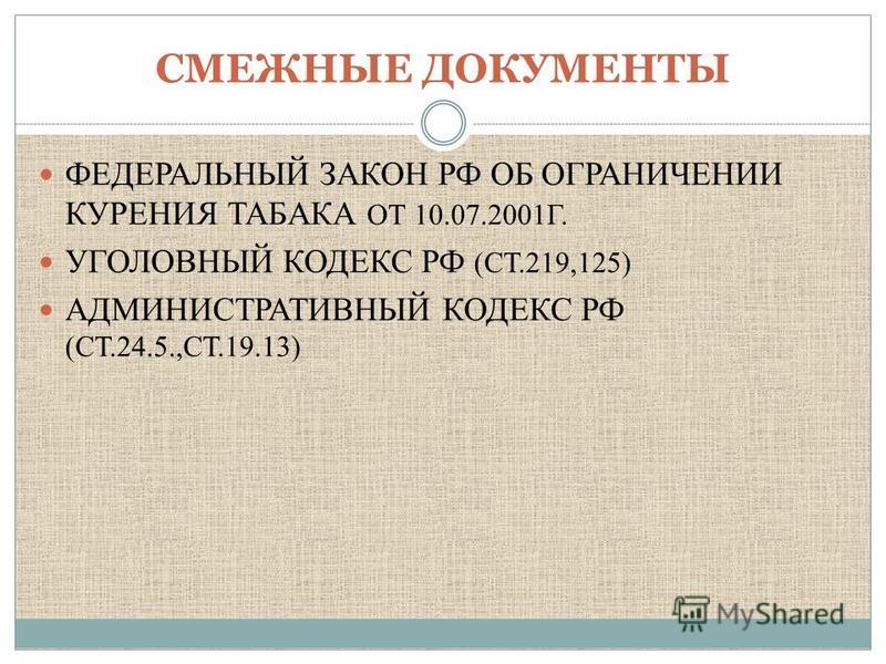 СМЕЖНЫЕ ДОКУМЕНТЫ ФЕДЕРАЛЬНЫЙ ЗАКОН РФ ОБ ОГРАНИЧЕНИИ КУРЕНИЯ ТАБАКА ОТ 10.07.2001Г. УГОЛОВНЫЙ КОДЕКС РФ (СТ.219,125) АДМИНИСТРАТИВНЫЙ КОДЕКС РФ (СТ.24.5.,СТ.19.13)