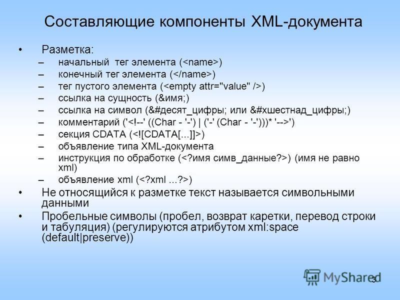 3 Составляющие компоненты XML-документа Разметка: –начальный тег элемента ( ) –конечный тег элемента ( ) –тег пустого элемента ( ) –ссылка на сущность (&имя;) –ссылка на символ (&#десять_цифры; или &#xшестнад_цифры;) –комментарий (' ') –секция CDATA
