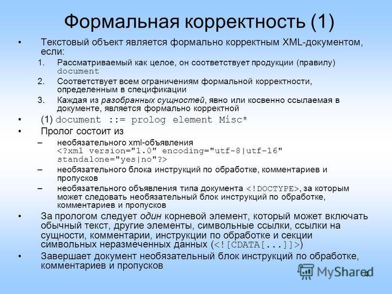 4 Формальная корректность (1) Текстовый объект является формально корректным XML-документом, если: 1. Рассматриваемый как целое, он соответствует продукции (правилу) document 2. Соответствует всем ограничениям формальной корректности, определенным в