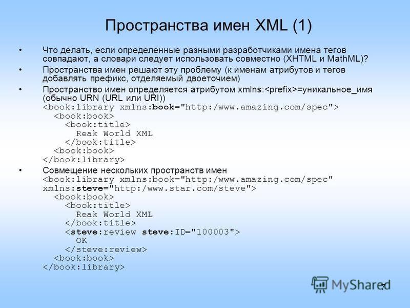 7 Пространства имен XML (1) Что делать, если определенные разными разработчиками имена тегов совпадают, а словари следует использовать совместно (XHTML и MathML)? Пространства имен решают эту проблему (к именам атрибутов и тегов добавлять префикс, от