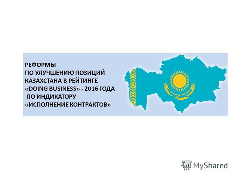 РEФОРМЫ ПО УЛУЧШЕНИЮ ПОЗИЦИЙ КАЗАХСТАНА В РЕЙТИНГЕ «DOING BUSINESS» - 2016 ГОДА ПО ИНДИКАТОРУ «ИСПОЛНЕНИЕ КОНТРАКТОВ»