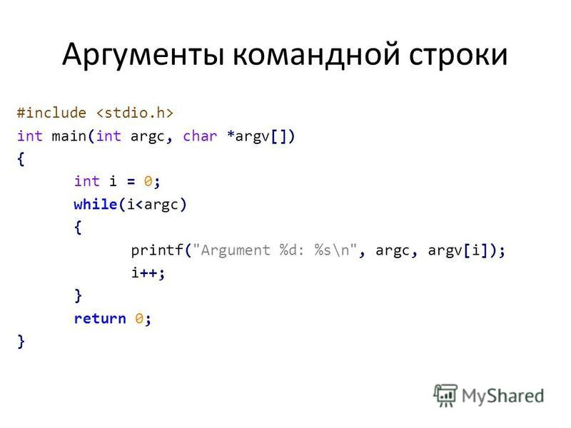 Аргументы командной строки #include int main(int argc, char *argv[]) { int i = 0; while(i<argc) { printf(Argument %d: %s\n, argc, argv[i]); i++; } return 0; }