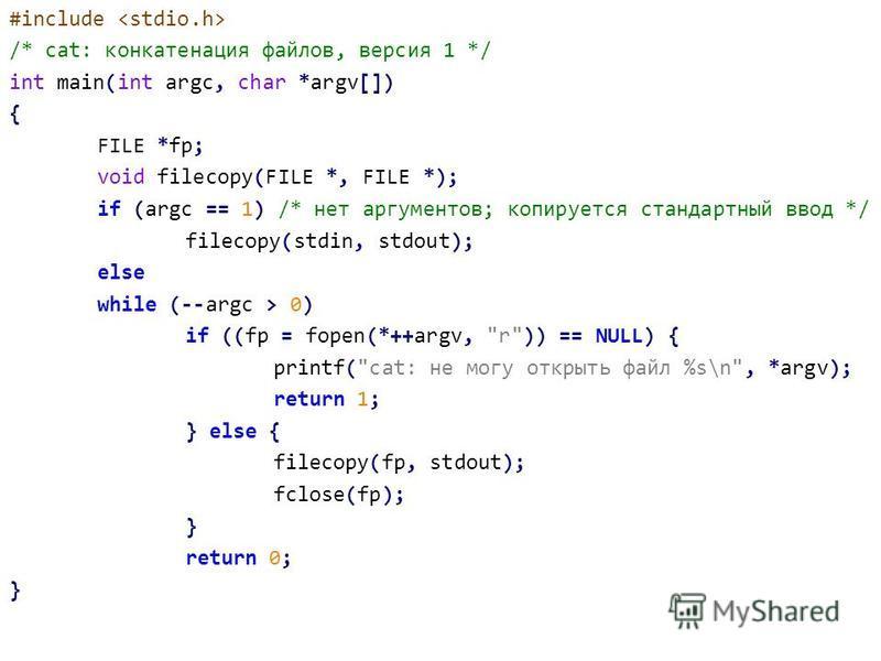 #include /* cat: конкатенация файлов, версия 1 */ int main(int argc, char *argv[]) { FILE *fp; void filecopy(FILE *, FILE *); if (argc == 1) /* нет аргументов; копируется стандартный ввод */ filecopy(stdin, stdout); else while (--argc > 0) if ((fp =