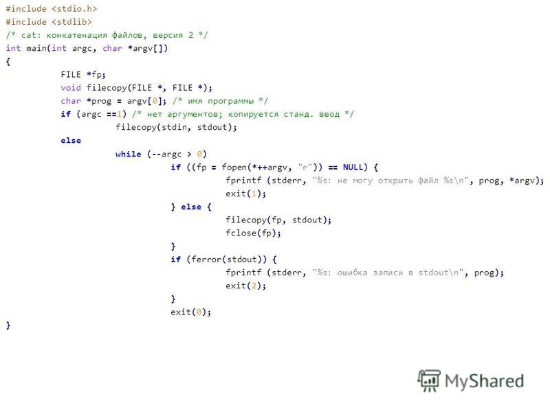 #include /* cat: конкатенация файлов, версия 2 */ int main(int argc, char *argv[]) { FILE *fp; void filecopy(FILE *, FILE *); char *prog = argv[0]; /* имя программы */ if (argc ==1) /* нет аргументов; копируется станд. ввод */ filecopy(stdin, stdout)