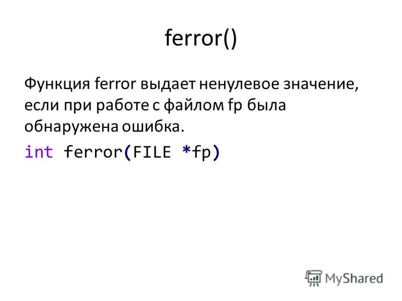 ferror() Функция ferror выдает ненулевое значение, если при работе с файлом fp была обнаружена ошибка. int ferror(FILE *fp)