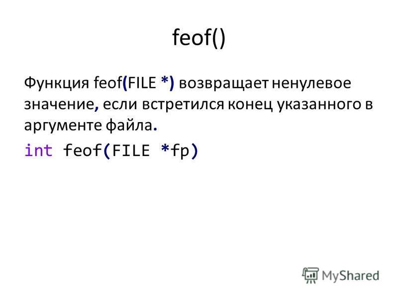 feof() Функция feof(FILE *) возвращает ненулевое значение, если встретился конец указанного в аргументе файла. int feof(FILE *fp)
