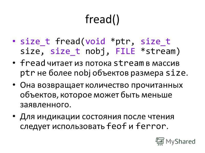 fread() size_t fread(void *ptr, size_t size, size_t nobj, FILE *stream) fread читает из потока stream в массив ptr не более nobj объектов размера size. Она возвращает количество прочитанных объектов, которое может быть меньше заявленного. Для индикац