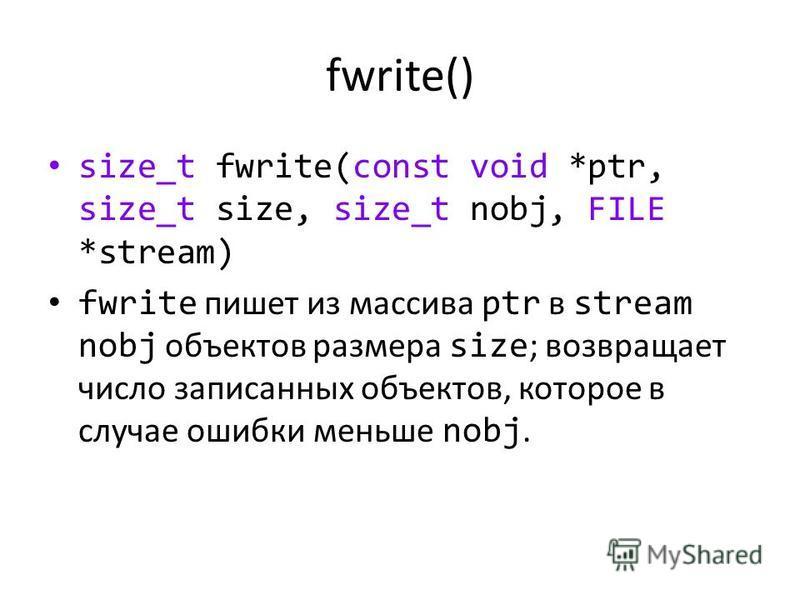 fwrite() size_t fwrite(const void *ptr, size_t size, size_t nobj, FILE *stream) fwrite пишет из массива ptr в stream nobj объектов размера size ; возвращает число записанных объектов, которое в случае ошибки меньше nobj.
