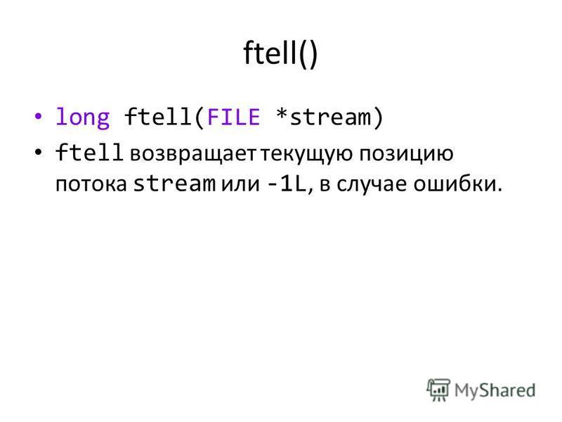 ftell() long ftell(FILE *stream) ftell возвращает текущую позицию потока stream или -1L, в случае ошибки.