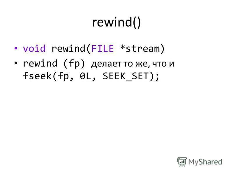 rewind() void rewind(FILE *stream) rewind (fp) делает то же, что и fseek(fp, 0L, SEEK_SET);