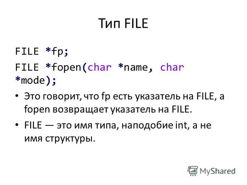 Тип FILE FILE *fp; FILE *fopen(char *name, char *mode); Это говорит, что fp есть указатель на FILE, a fopen возвращает указатель на FILE. FILE это имя типа, наподобие int, а не имя структуры.