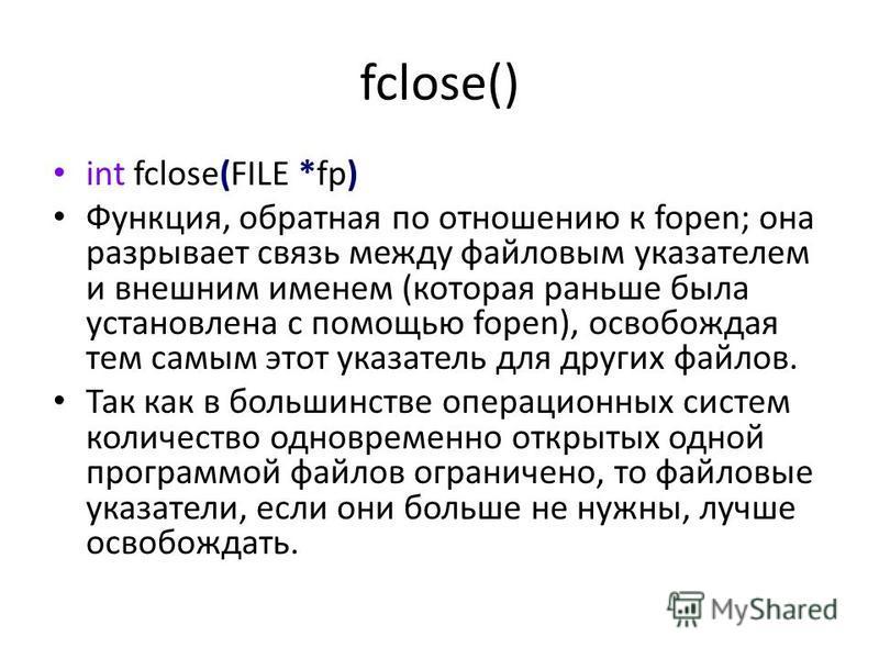 fclose() int fclose(FILE *fp) Функция, обратная по отношению к fopen; она разрывает связь между файловым указателем и внешним именем (которая раньше была установлена с помощью fopen), освобождая тем самым этот указатель для других файлов. Так как в б