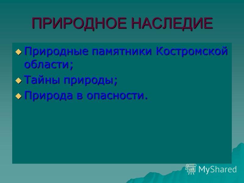 ПРИРОДНОЕ НАСЛЕДИЕ Природные памятники Костромской области; Природные памятники Костромской области; Тайны природы; Тайны природы; Природа в опасности. Природа в опасности.